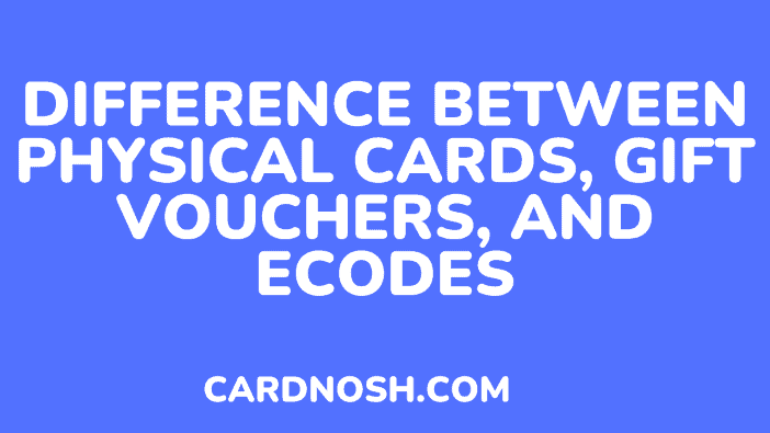difference between physical cards, gift vouchers, and ecodes - cardnosh